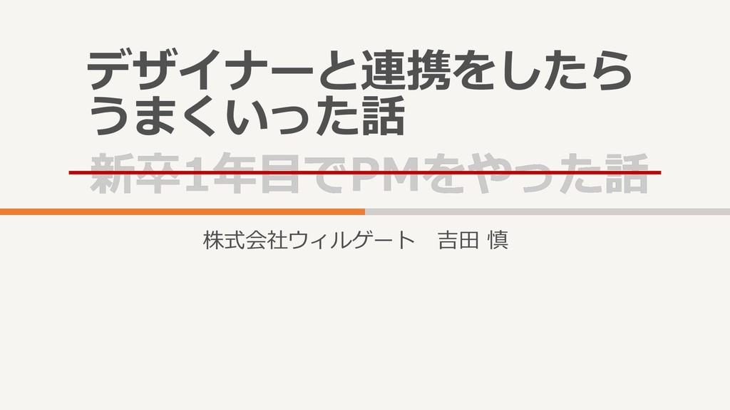新卒1年目でPMをやった話 新卒1年目でPMをやった話 株式会社ウィルゲート 吉田 慎 デザイ...