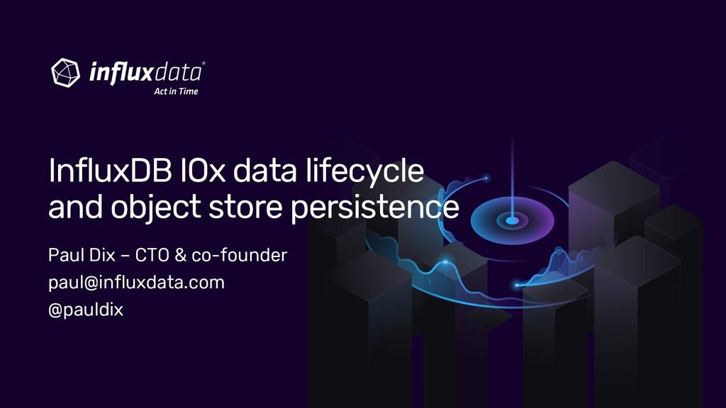Paul Dix – CTO & co-founder paul@influxdata.com...