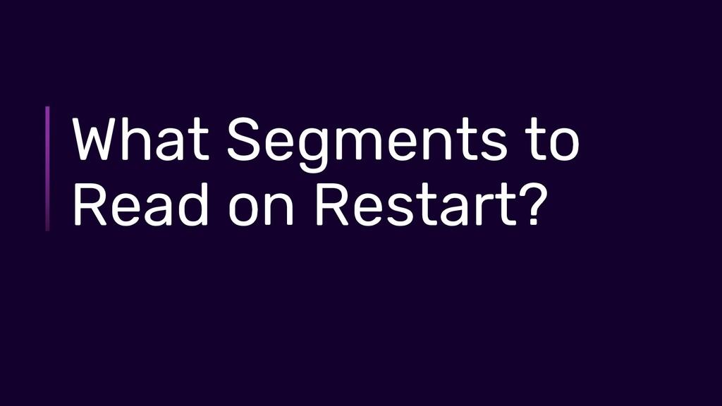 What Segments to Read on Restart?