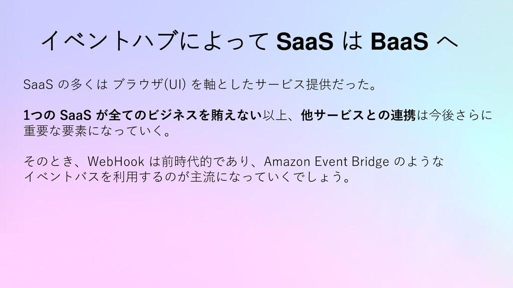 イベントハブによって SaaS は BaaS へ SaaS の多くは ブラウザ(UI) を軸と...
