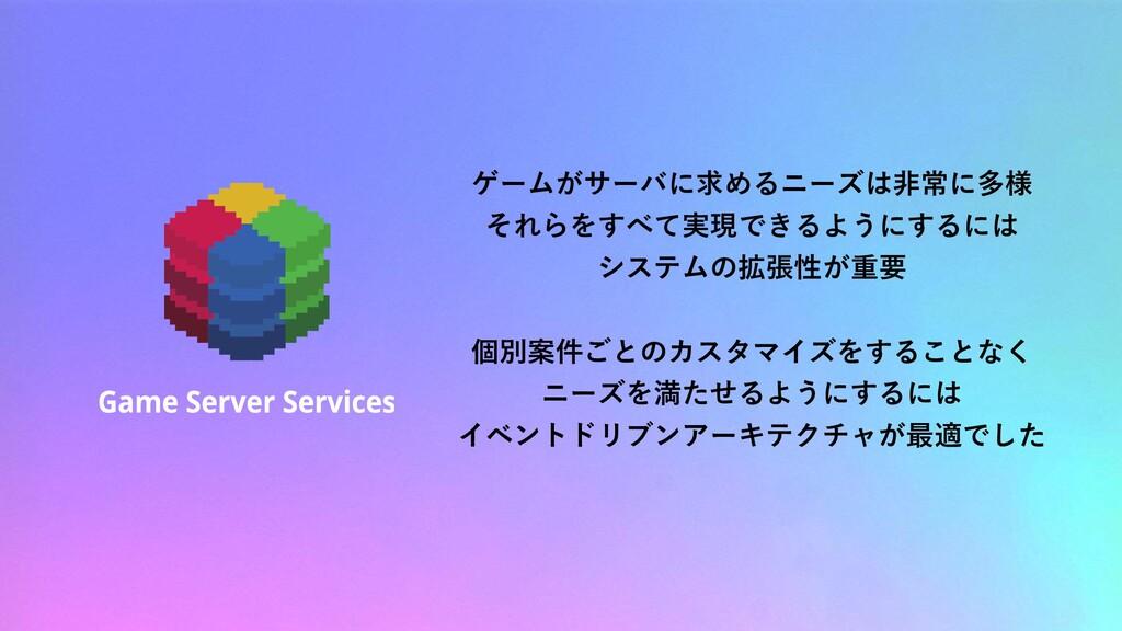 ゲームがサーバに求めるニーズは非常に多様 それらをすべて実現できるようにするには システムの拡...