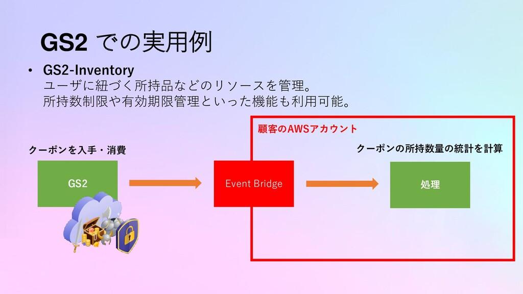GS2 での実用例 • GS2-Inventory ユーザに紐づく所持品などのリソースを管理。...