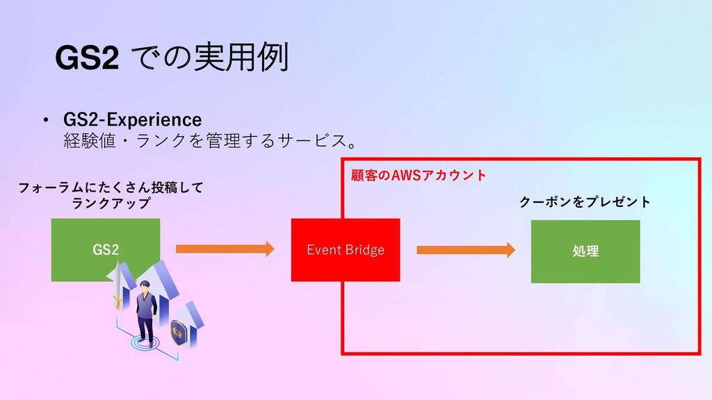GS2 での実用例 • GS2-Experience 経験値・ランクを管理するサービス。 GS...