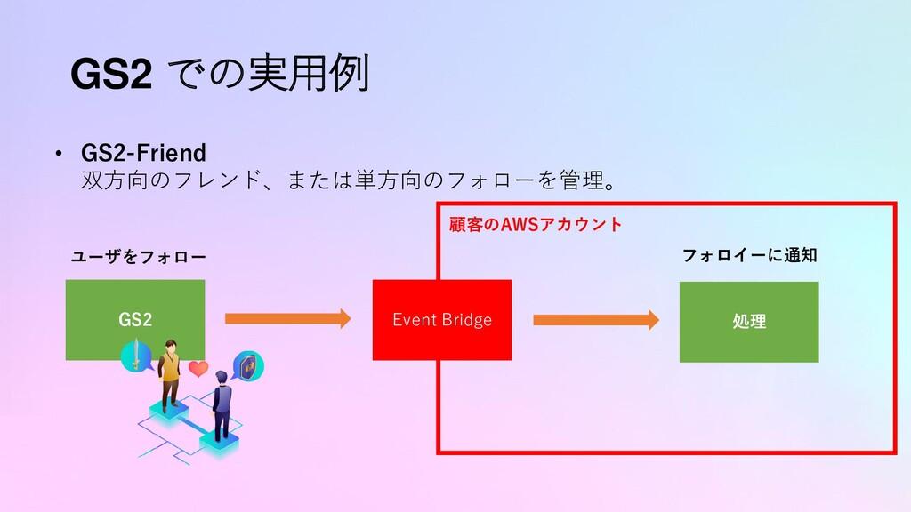 GS2 での実用例 • GS2-Friend 双方向のフレンド、または単方向のフォローを管理。...