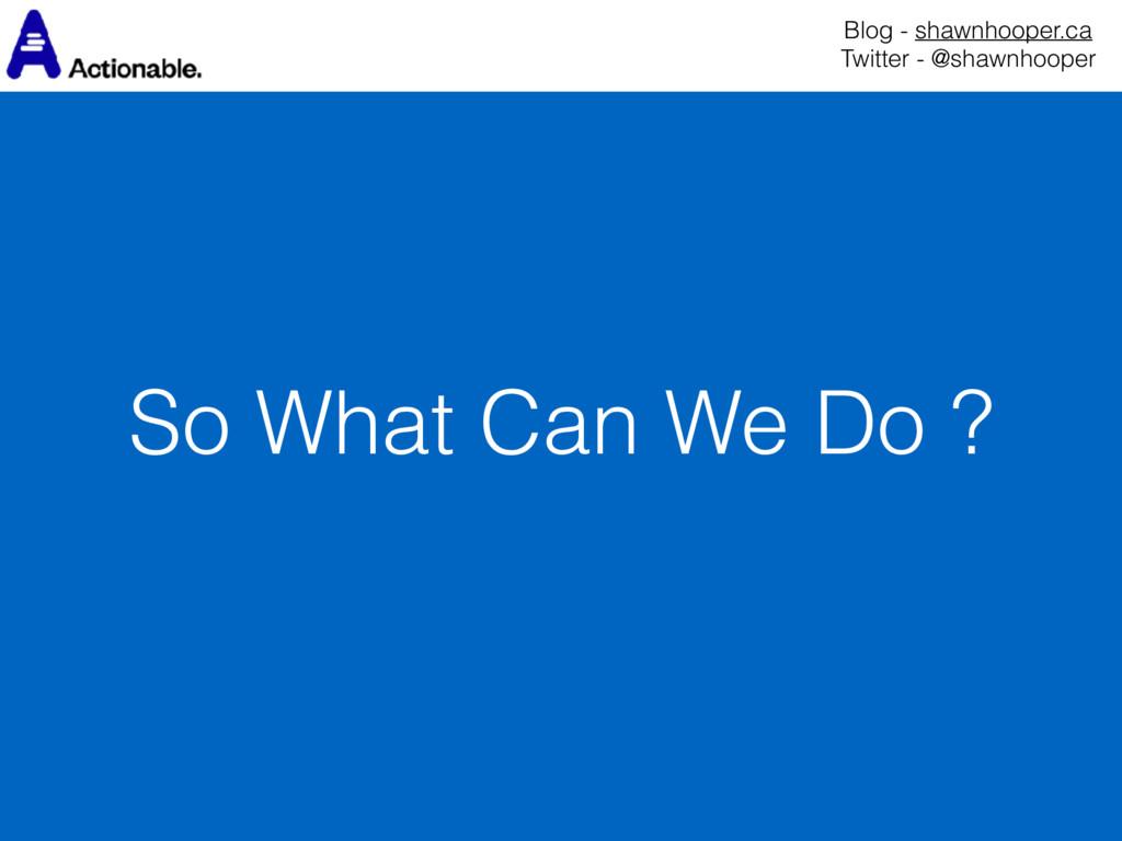 So What Can We Do ? Blog - shawnhooper.ca Twit...