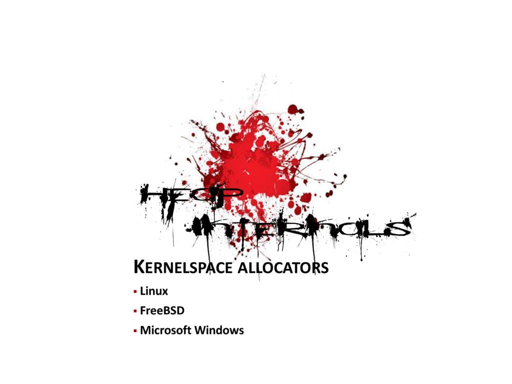 KERNELSPACE ALLOCATORS  Linux  FreeBSD  Micr...