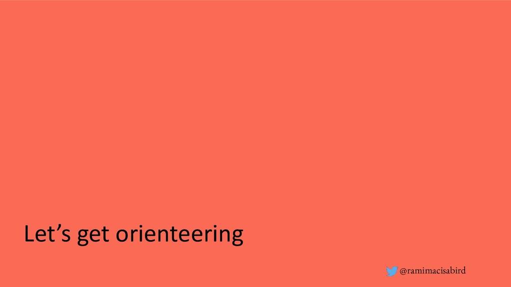@ramimacisabird Let's get orienteering