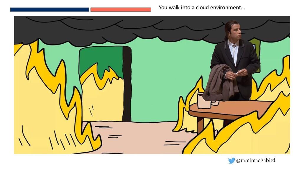 @ramimacisabird You walk into a cloud environme...