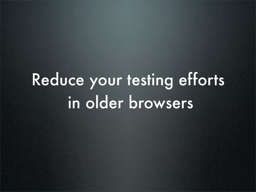 Reduce your testing efforts in older browsers