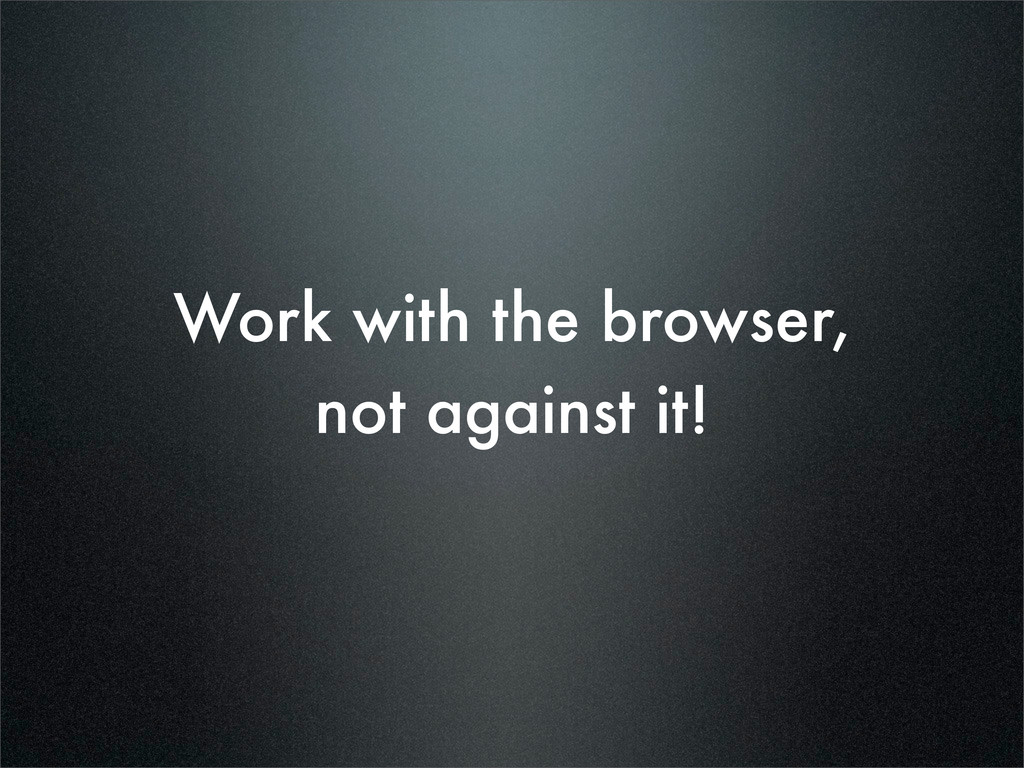 Work with the browser, not against it!