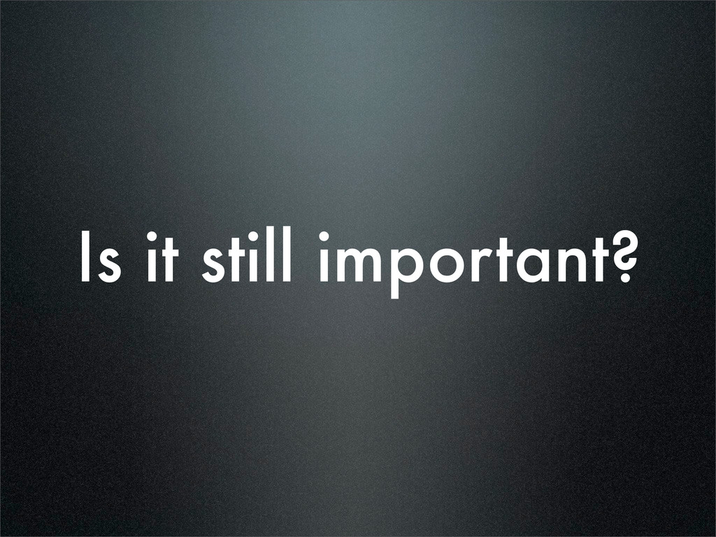 Is it still important?