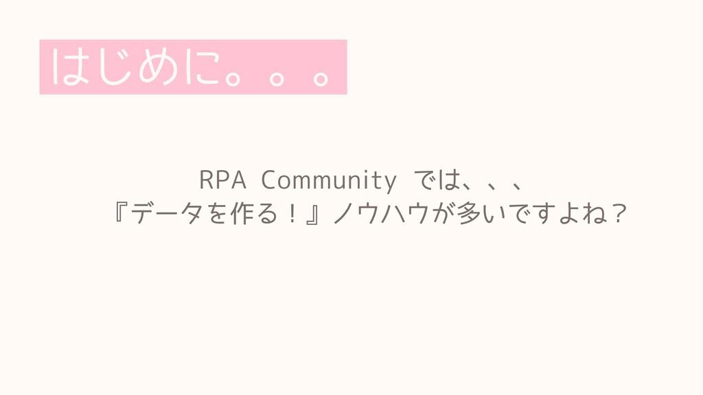 はじめに。。。 RPACommunityでは、、、  『データを作る!』ノウハウが多いで...