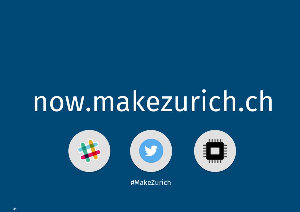 41 now.makezurich.ch #MakeZurich