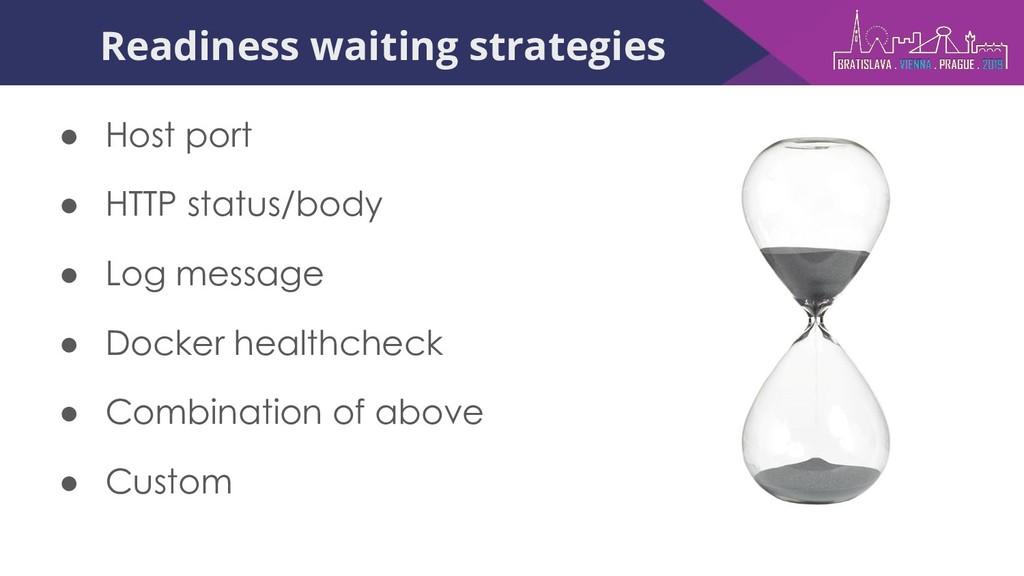 Readiness waiting strategies ● Host port ● HTTP...