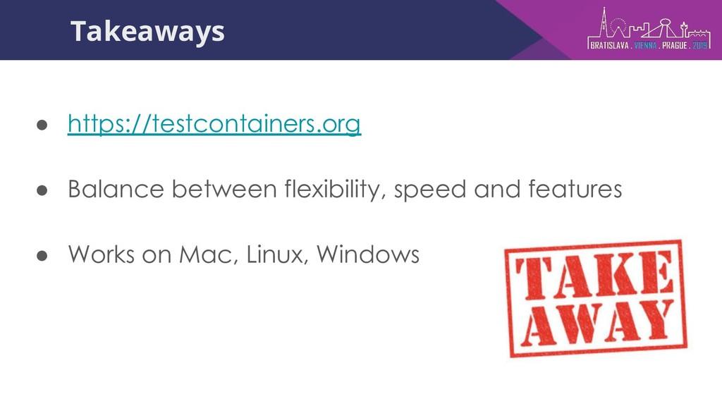 Takeaways ● https://testcontainers.org ● Balanc...