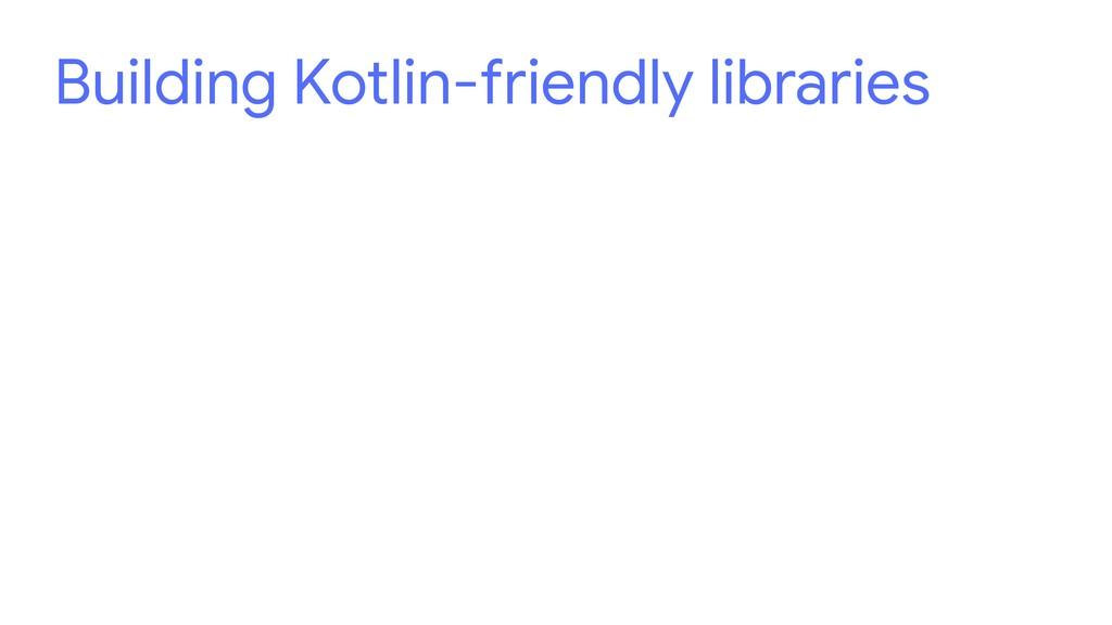 Building Kotlin-friendly libraries
