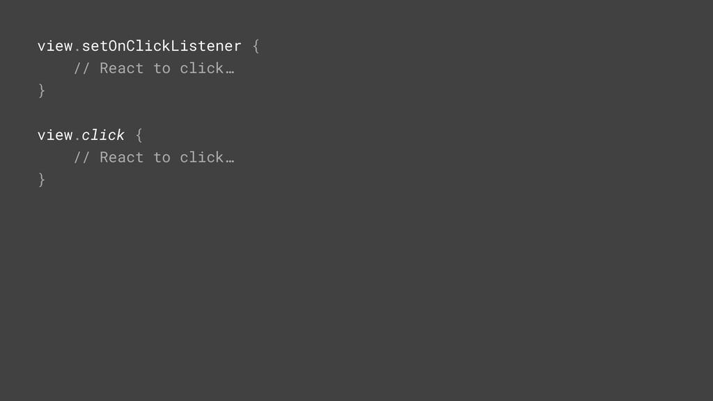 view.click {P // React to click… }Z view.setOnC...