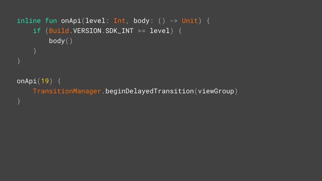 inline fun onApi(level: Int, body: () -> Unit) ...