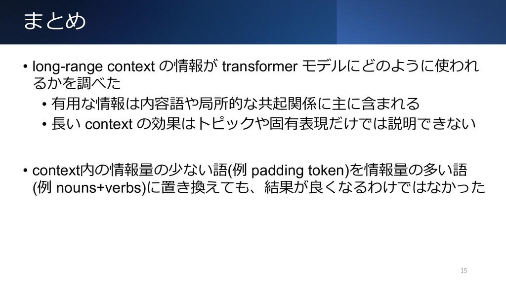 まとめ 15 • long-range context の情報が transformer モデ...