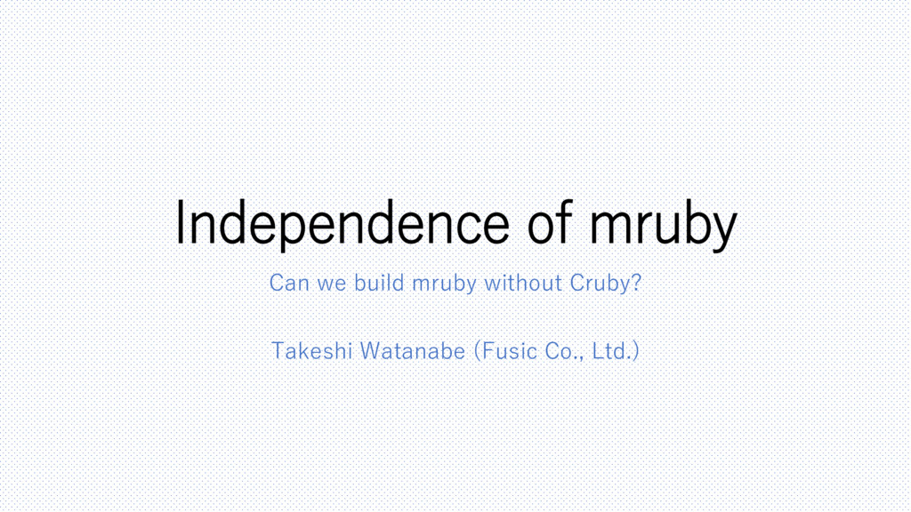 Independence of mruby Can we build mruby withou...