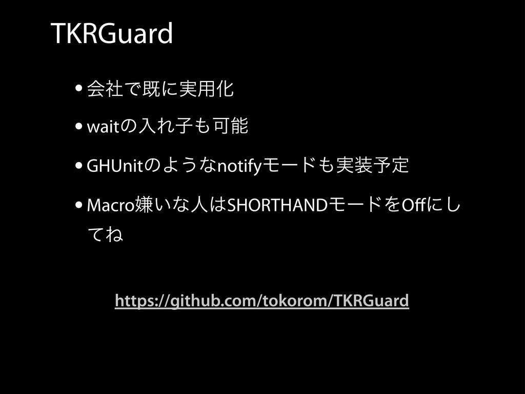 TKRGuard •ձࣾͰطʹ࣮༻Խ •waitͷೖΕࢠՄ •GHUnitͷΑ͏ͳnoti...