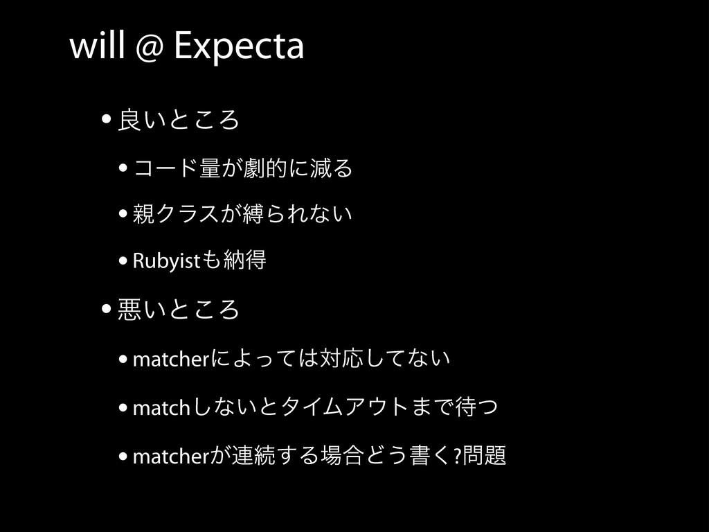 will @ Expecta •ྑ͍ͱ͜Ζ •ίʔυྔ͕ܶతʹݮΔ •Ϋϥε͕റΒΕͳ͍ •...