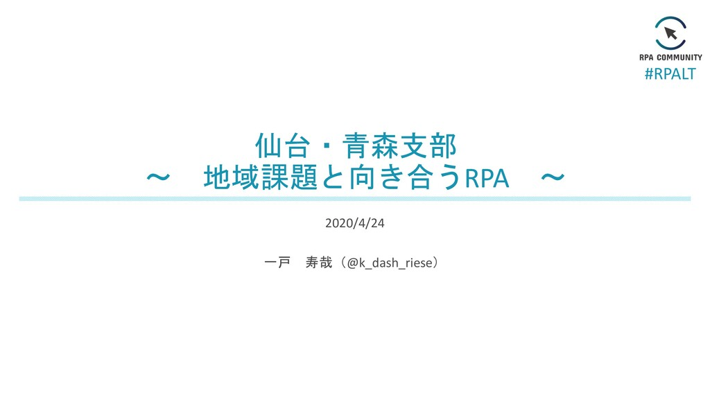 #RPALT 仙台・青森支部 ~ 地域課題と向き合うRPA ~ 2020/4/24 一戸 寿哉...