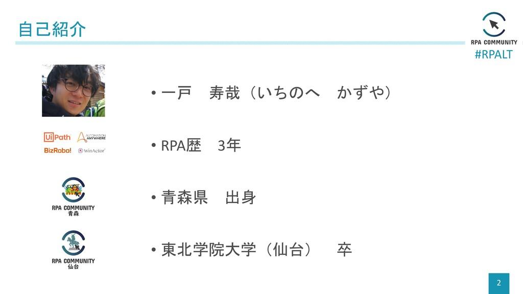 #RPALT 自己紹介 2 • 一戸 寿哉(いちのへ かずや) • RPA歴 3年 • 青森県...
