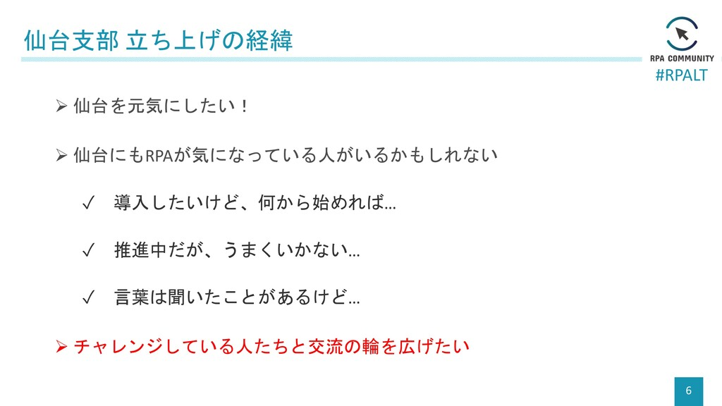 #RPALT 仙台支部 立ち上げの経緯 6 ➢ 仙台を元気にしたい! ➢ 仙台にもRPAが気に...