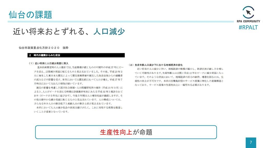 #RPALT 仙台の課題 7 近い将来おとずれる、人口減少 生産性向上が命題 仙台市政策重点化...