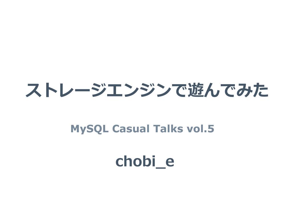ストレージエンジンで遊んでみた MySQL Casual Talks vol.5 chobi_...