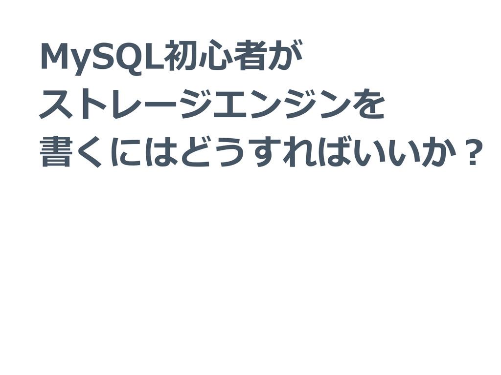 MySQL初⼼心者が ストレージエンジンを 書くにはどうすればいいか?