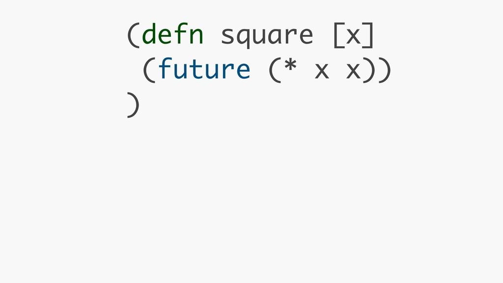 (defn square [x] (future (* x x)) )