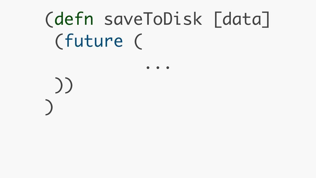 (defn saveToDisk [data] (future ( ... )) )