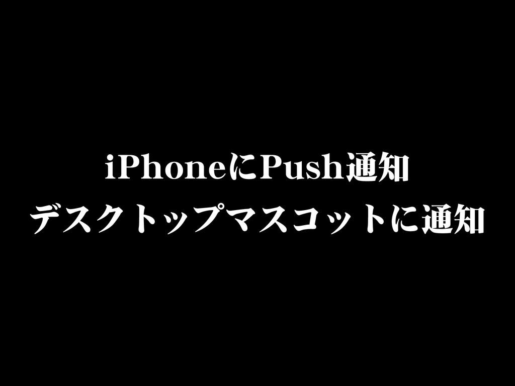 iiPPhhoonneeにPPuusshh通知 デスクトップマスコットに通知