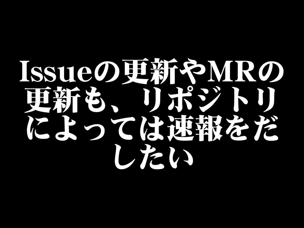 IIssssuueeの更新やMMRRの 更新も、リポジトリ によっては速報をだ したい