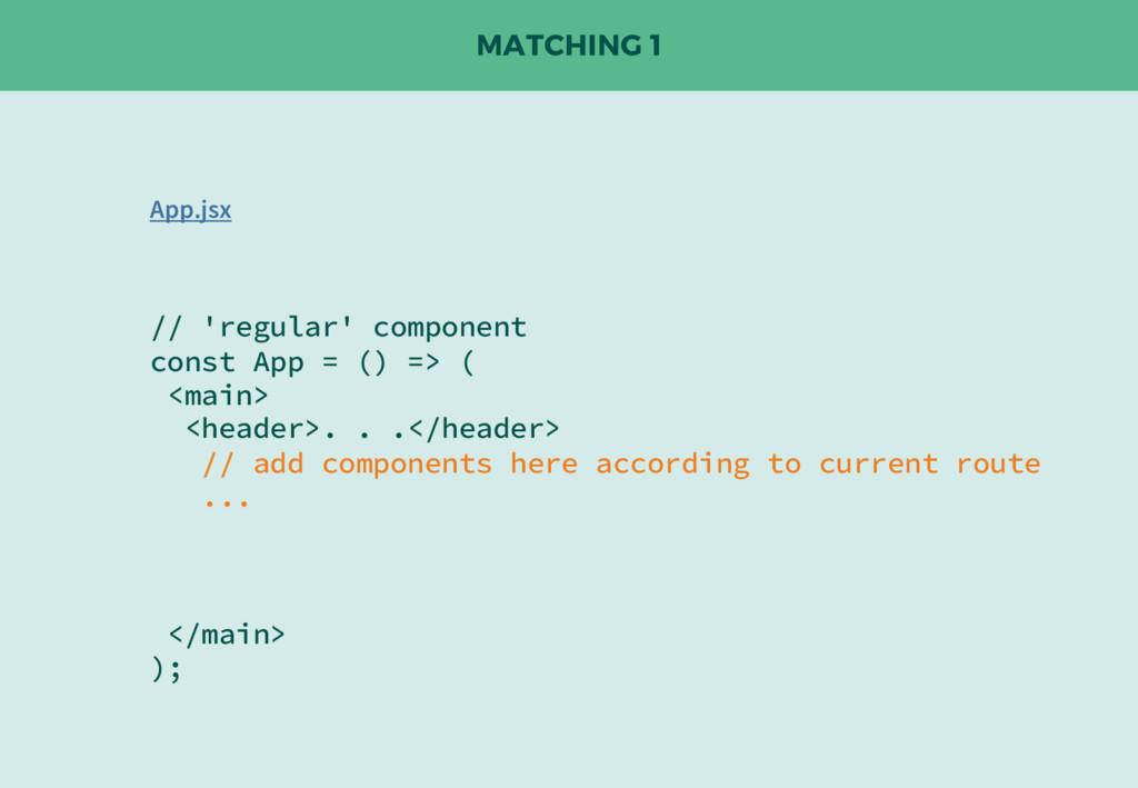 MATCHING 1 // 'regular' component const App = (...