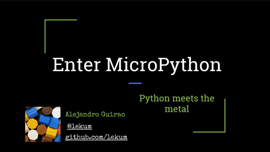 Enter MicroPython Python meets the metal Alejan...