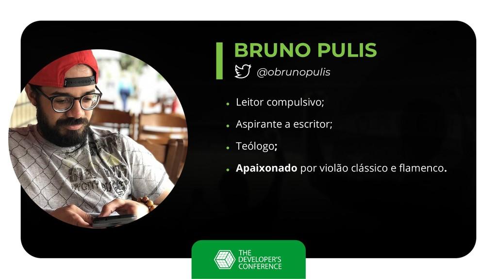 BRUNO PULIS @obrunopulis ● Leitor compulsivo; ●...