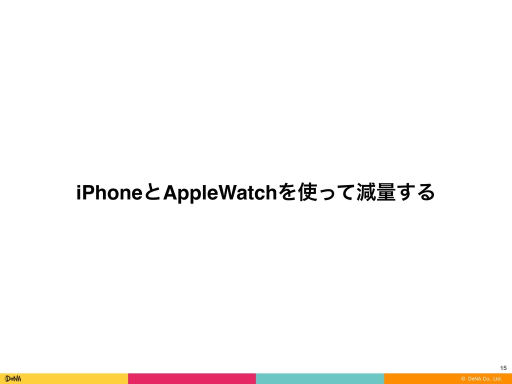 © DeNA Co., Ltd. iPhoneͱAppleWatchΛ࢖ͬͯݮྔ͢Δ 15