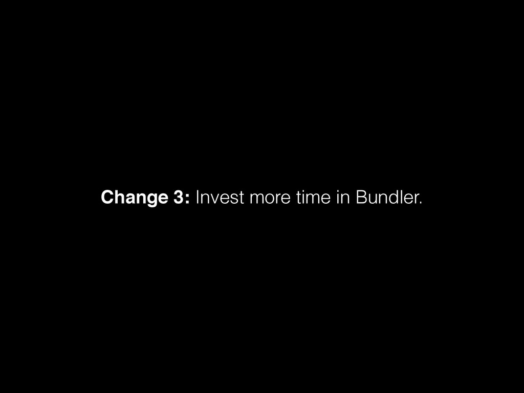 Change 3: Invest more time in Bundler.