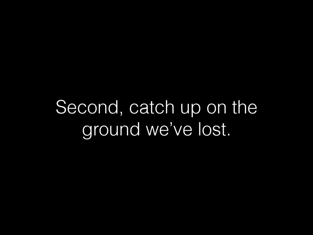 Second, catch up on the ground we've lost.
