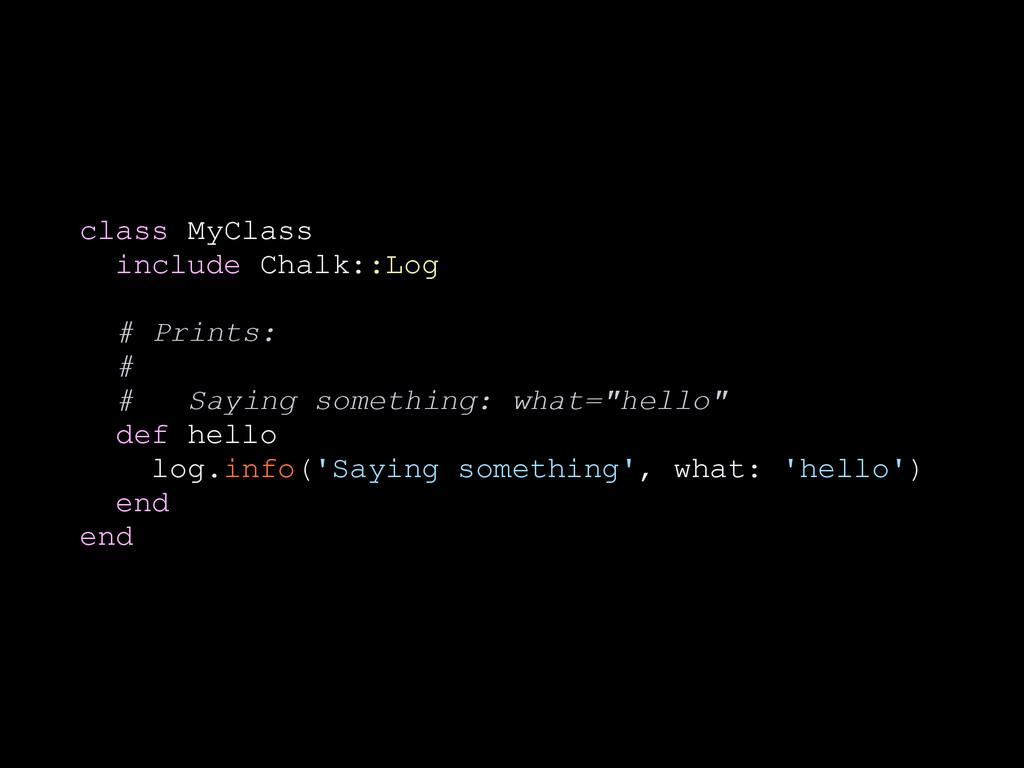 class MyClass include Chalk::Log ! # Prints: # ...