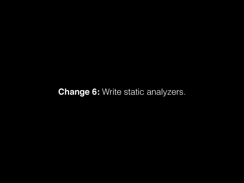 Change 6: Write static analyzers.