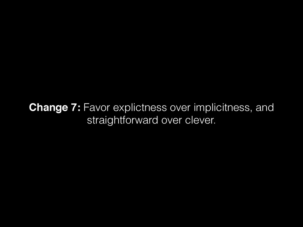 Change 7: Favor explictness over implicitness, ...