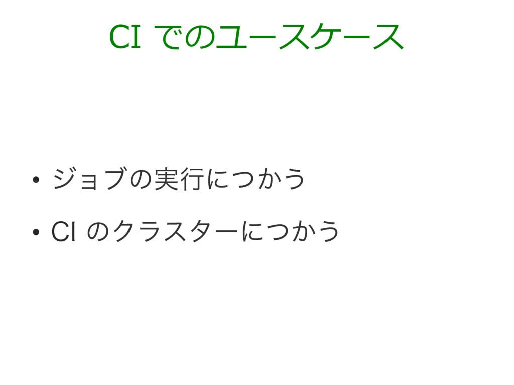 • δϣϒͷ࣮ߦʹ͔ͭ͏ • $*ͷΫϥελʔʹ͔ͭ͏ CI でのユースケース