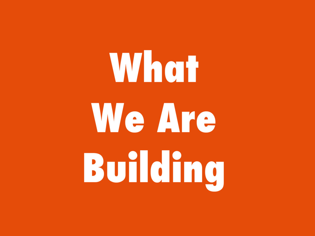 What We Are Building