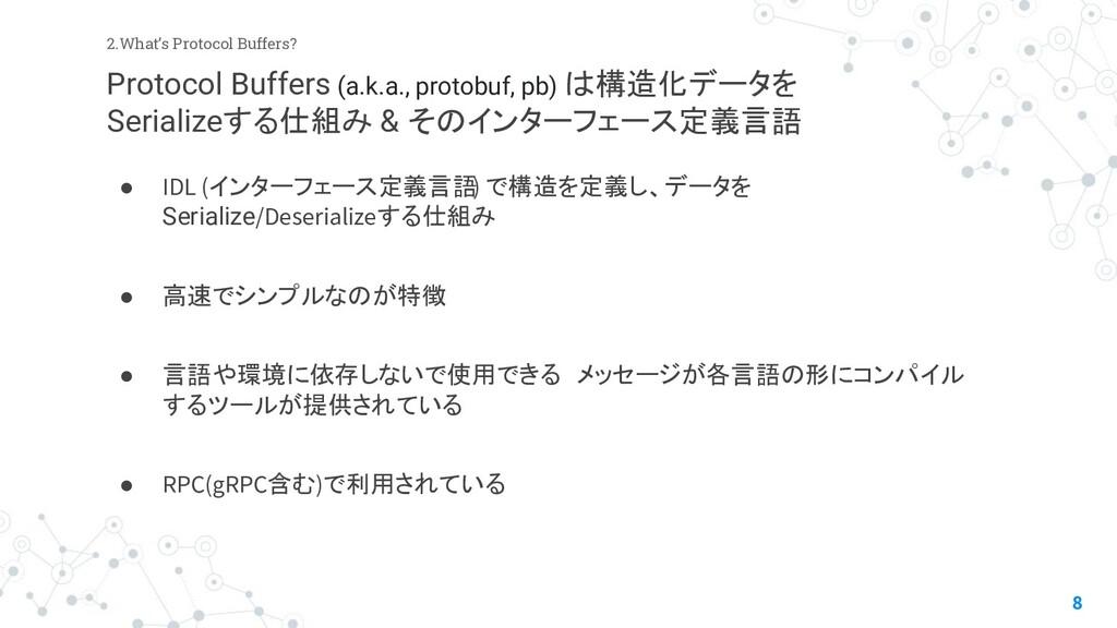 8 2.What's Protocol Buffers? ● IDL (インターフェース定義言...