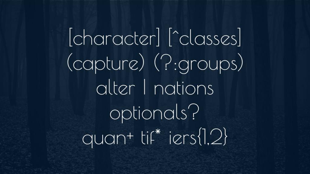 [character] [^classes] (capture) (?:groups) alt...