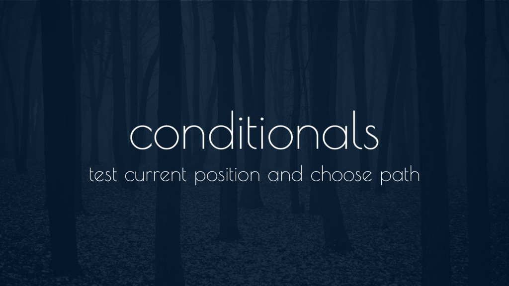 conditionals test current position and choose p...